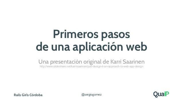 Rails Girls Córdoba @sergiogomez Primeros pasos de una aplicación web Una presentación original de Karri Saarinen http://w...