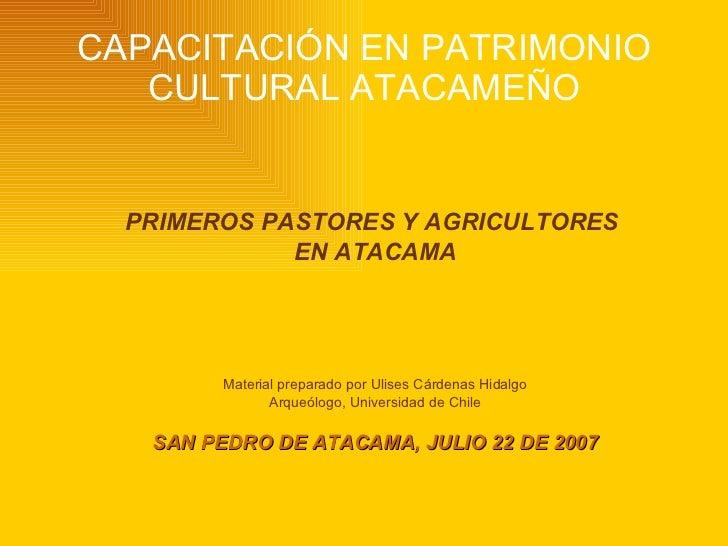 CAPACITACIÓN EN PATRIMONIO CULTURAL ATACAMEÑO <ul><li>PRIMEROS PASTORES Y AGRICULTORES  </li></ul><ul><li>EN ATACAMA </li>...