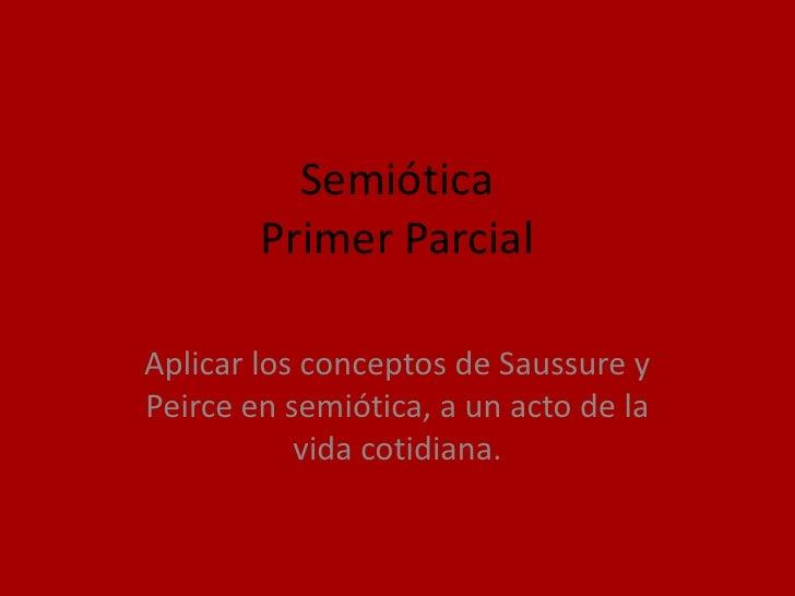 Semiótica         Primer Parcial  Aplicar los conceptos de Saussure y Peirce en semiótica, a un acto de la            vida...