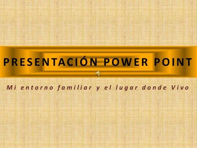 PRESENTACIÓN POWER POINT M i e n t o r n o f a m i l i a r y e l l u g a r d o n d e V i v o