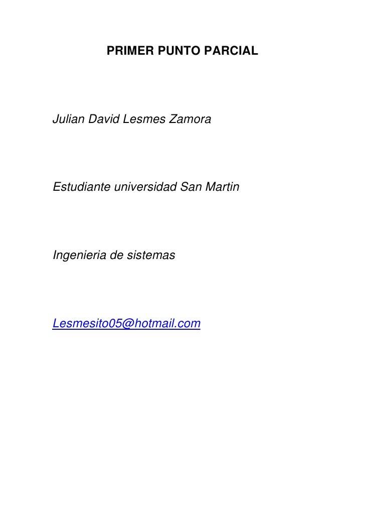PRIMER PUNTO PARCIALJulian David Lesmes ZamoraEstudiante universidad San MartinIngenieria de sistemasLesmesito05@hotmail.com