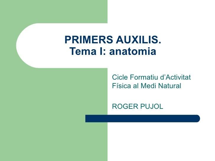 PRIMERS AUXILIS. Tema I: anatomia Cicle Formatiu d'Activitat Física al Medi Natural ROGER PUJOL