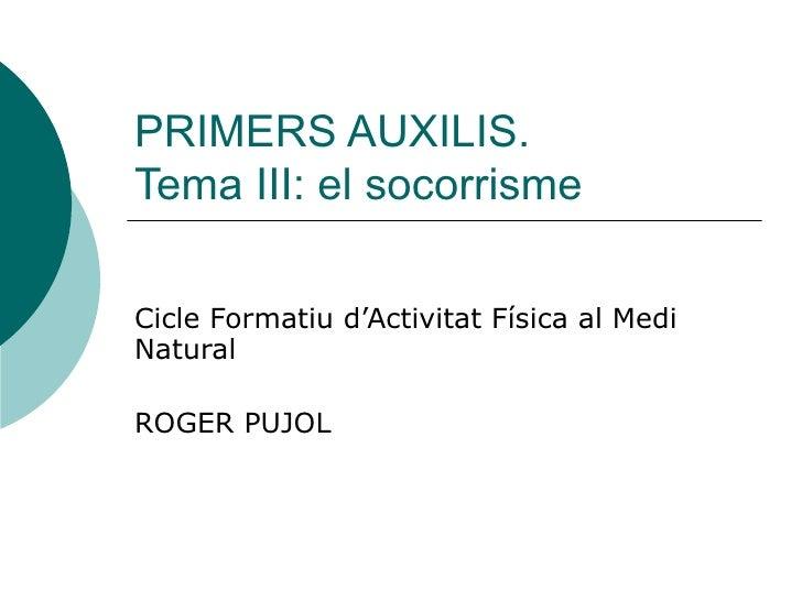 PRIMERS AUXILIS. Tema III: el socorrisme Cicle Formatiu d'Activitat Física al Medi Natural ROGER PUJOL