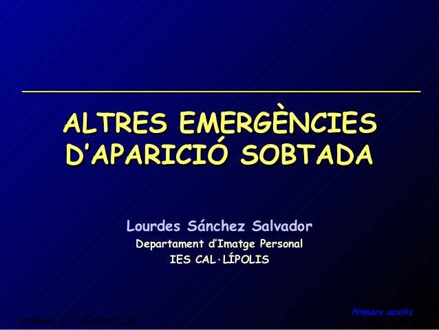 msanc377@xtec.cat Primers auxilis ALTRES EMERGÈNCIESALTRES EMERGÈNCIES D'APARICIÓ SOBTADAD'APARICIÓ SOBTADA Lourdes Sánche...