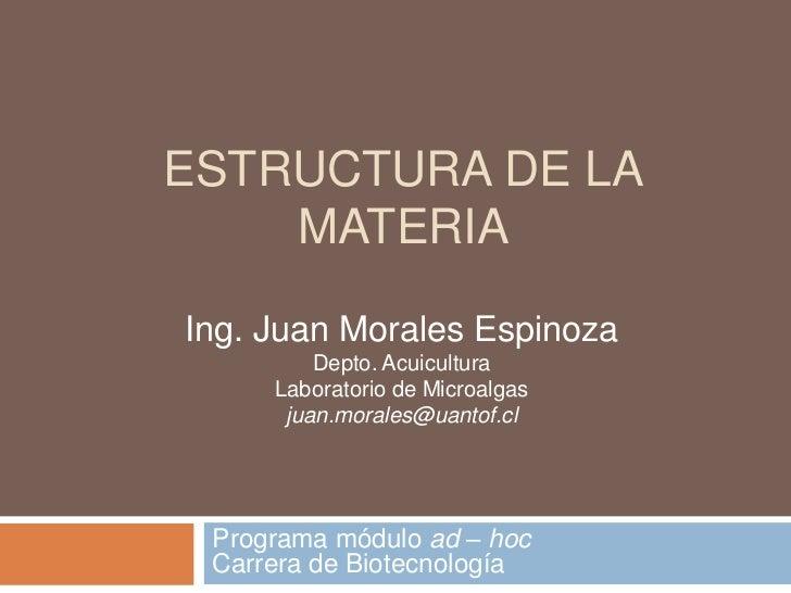 ESTRUCTURA DE LA    MATERIAIng. Juan Morales Espinoza         Depto. Acuicultura     Laboratorio de Microalgas      juan.m...