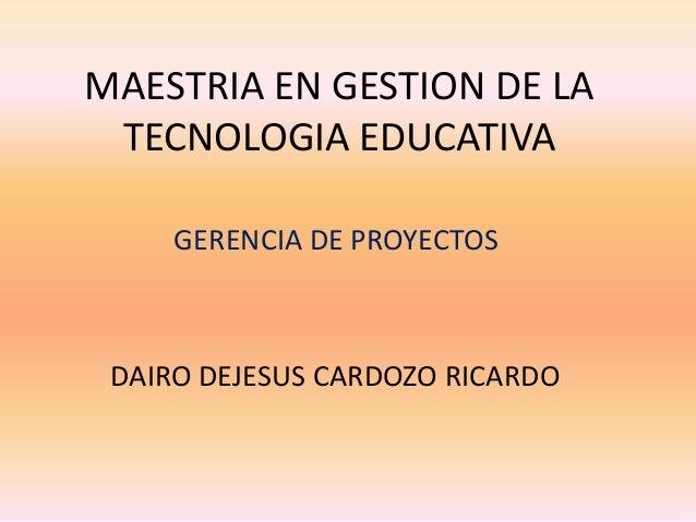 MAESTRIA EN GESTION DE LA TECNOLOGIA EDUCATIVA GERENCIA DE PROYECTOS DAIRO DEJESUS CARDOZO RICARDO