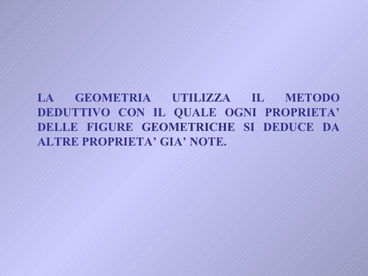 LA GEOMETRIA UTILIZZA IL METODO DEDUTTIVO CON IL QUALE OGNI PROPRIETA' DELLE FIGURE  GEOMETRICHE  SI DEDUCE DA ALTRE PROPR...