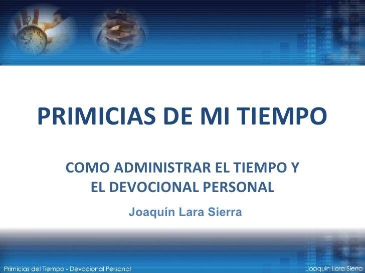 PRIMICIAS DE MI TIEMPO COMO ADMINISTRAR EL TIEMPO Y EL DEVOCIONAL PERSONAL Joaquín Lara Sierra