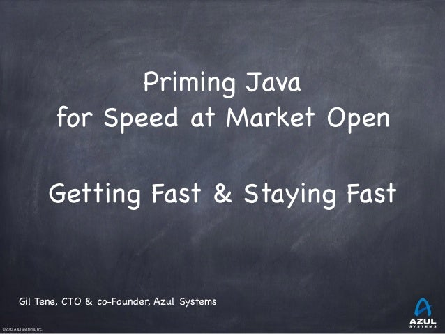 ©2013 Azul Systems, Inc.	  	  	  	  	  	 Priming Java  for Speed at Market Open  ! Getting Fast & Staying Fast  Gil Tene, ...