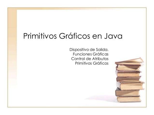 Primitivos Gráficos en Java Dispositivo de Salida. Funciones Gráficas Control de Atributos Primitivos Gráficos
