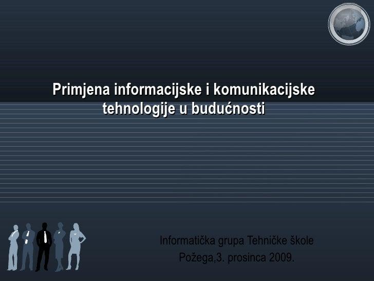 Primjena informacijske i komunikacijske tehnologije u budućnosti Informatička grupa Tehničke škole Požega,3. prosinca 2009.