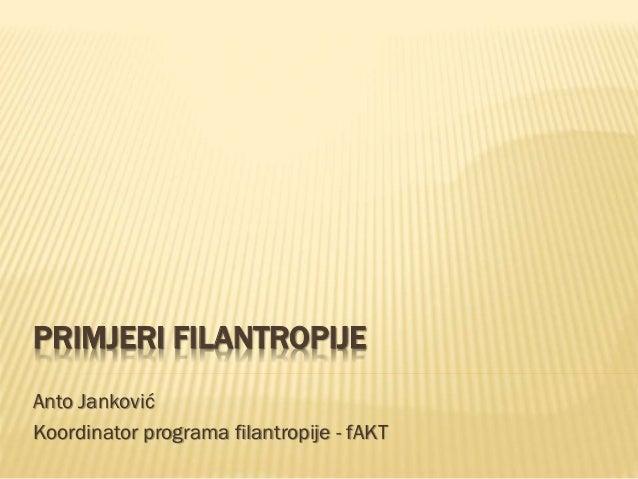 PRIMJERI FILANTROPIJE Anto Janković Koordinator programa filantropije - fAKT