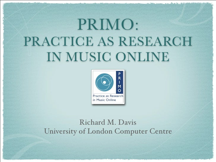 PRIMO: PRACTICE AS RESEARCH    IN MUSIC ONLINE                 Richard M. Davis   University of London Computer Centre