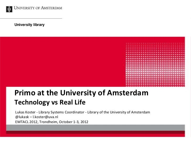 University libraryPrimo at the University of AmsterdamTechnology vs Real LifeLukas Koster - Library Systems Coordinator - ...