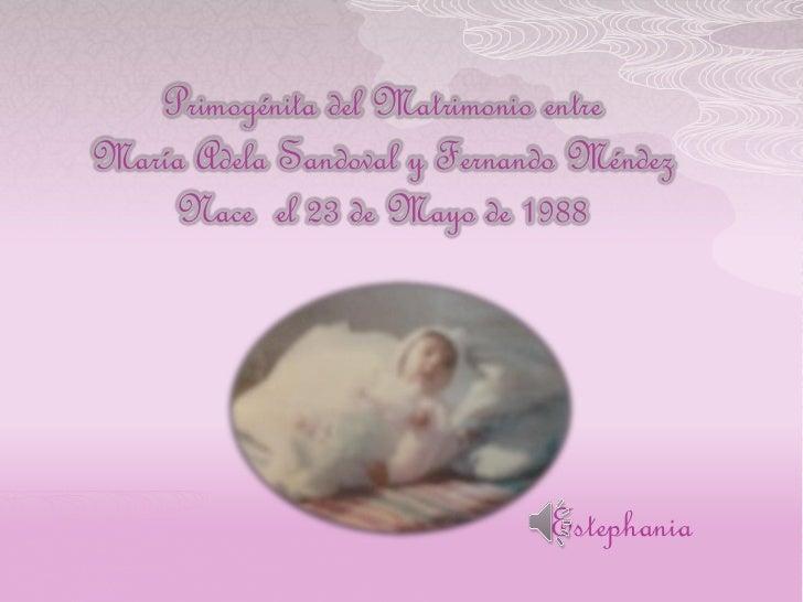 Primogénita del Matrimonio entreMaría Adela Sandoval y Fernando Méndez    Nace el 23 de Mayo de 1988                      ...