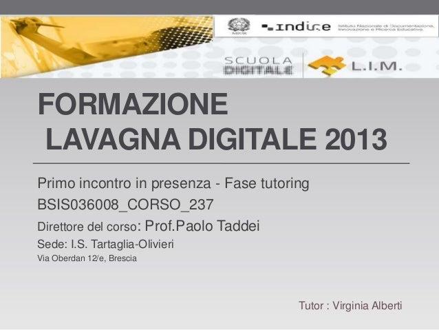 FORMAZIONELAVAGNA DIGITALE 2013Primo incontro in presenza - Fase tutoringBSIS036008_CORSO_237Direttore del corso: Prof.Pao...