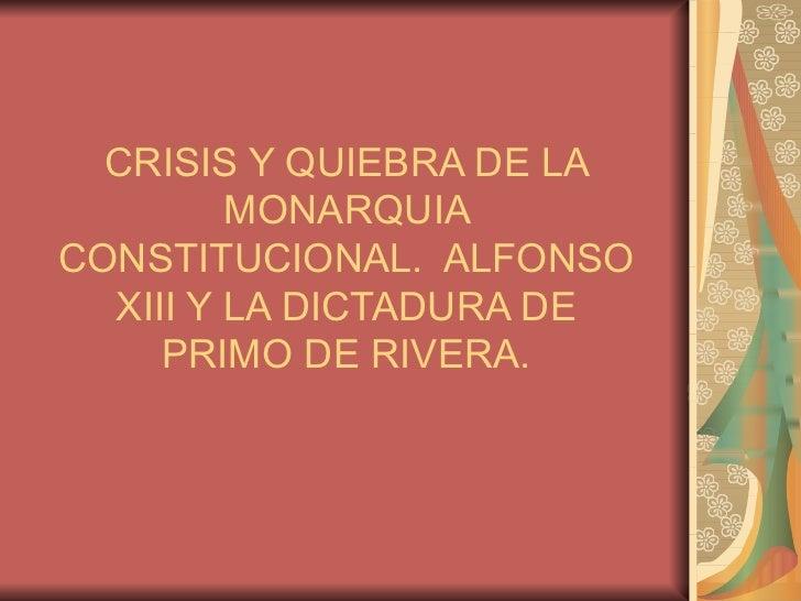 CRISIS Y QUIEBRA DE LA         MONARQUIACONSTITUCIONAL. ALFONSO  XIII Y LA DICTADURA DE     PRIMO DE RIVERA.