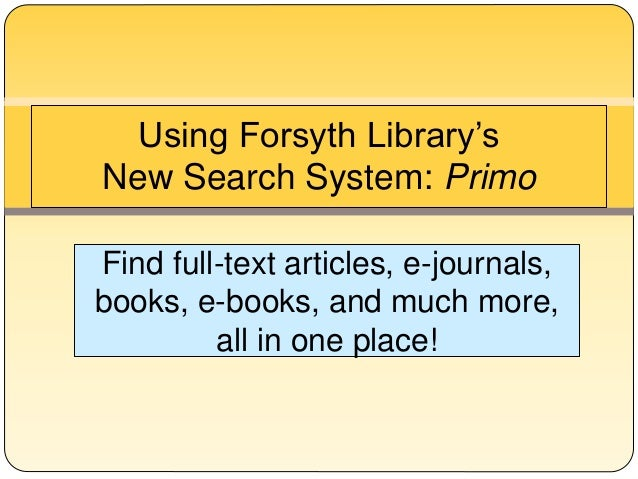 Using Forsyth Library's  New Search System: Primo  Find full-text articles, e-journals,  books, e-books, and much more,  a...