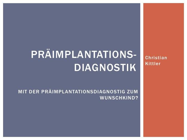 Christian Kittler<br />Präimplantations-Diagnostik<br />Mit der Präimplantationsdiagnostig zum Wunschkind?<br />
