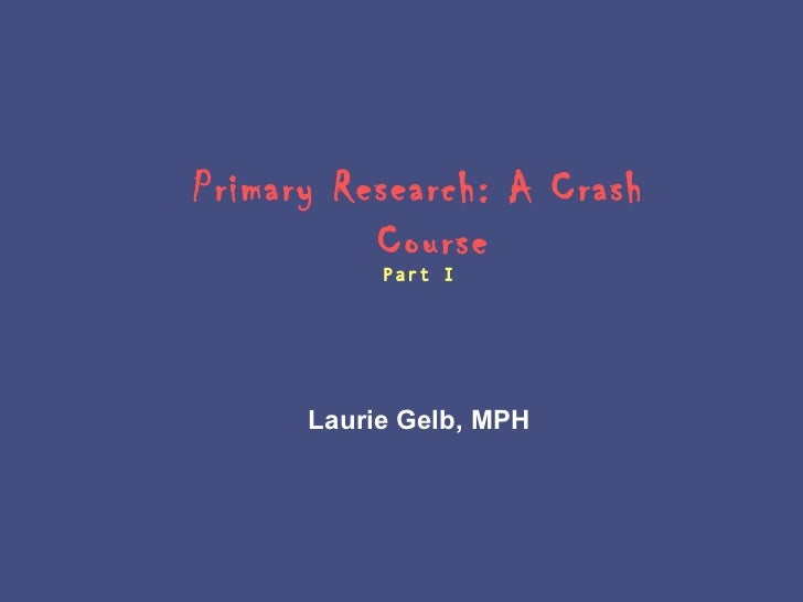 Primary Research: A Crash          Course           Part I      Laurie Gelb, MPH