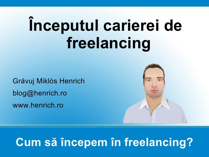 Cum să începem în freelancing? Începutul carierei de freelancing Grávuj Miklós Henrich [email_address] www.henrich.ro
