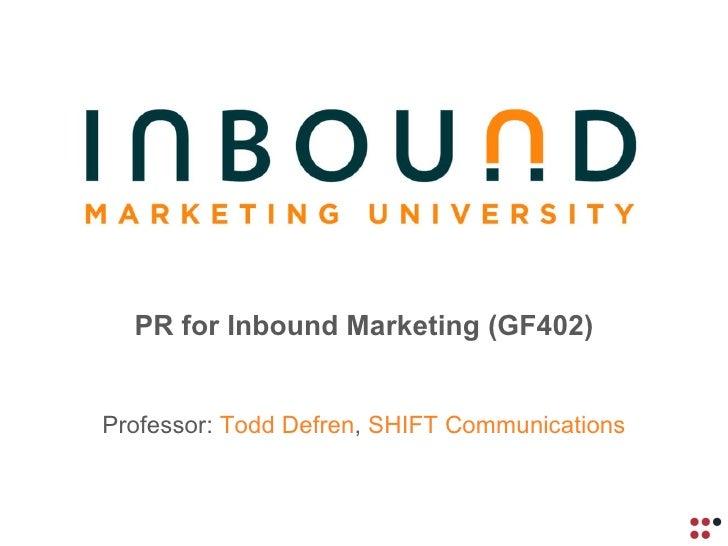 PR for Inbound Marketing (GF402) Professor:  Todd Defren ,  SHIFT Communications