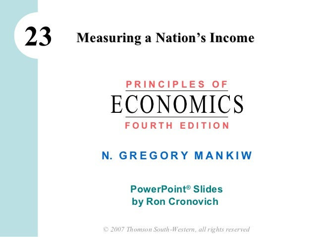 23   Measuring a Nation's Income                PRINCIPLES OF           ECONOMICS                FOURTH EDITION        N. ...