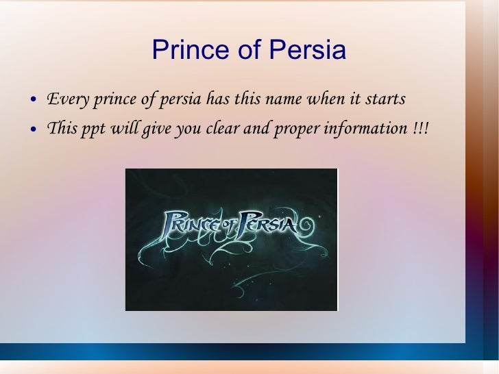 Prince of Persia <ul><li>Every prince of persia has this name when it starts </li></ul><ul><li>This ppt will give you clea...