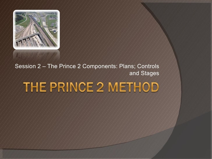 Session 2 – The Prince 2 Components: Plans; Controls and Stages