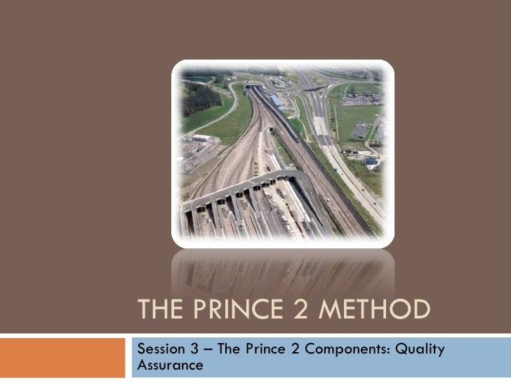THE PRINCE 2 METHOD Session 3 – The Prince 2 Components: Quality Assurance