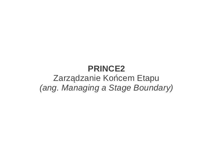 PRINCE2   Zarządzanie Końcem Etapu(ang. Managing a Stage Boundary)