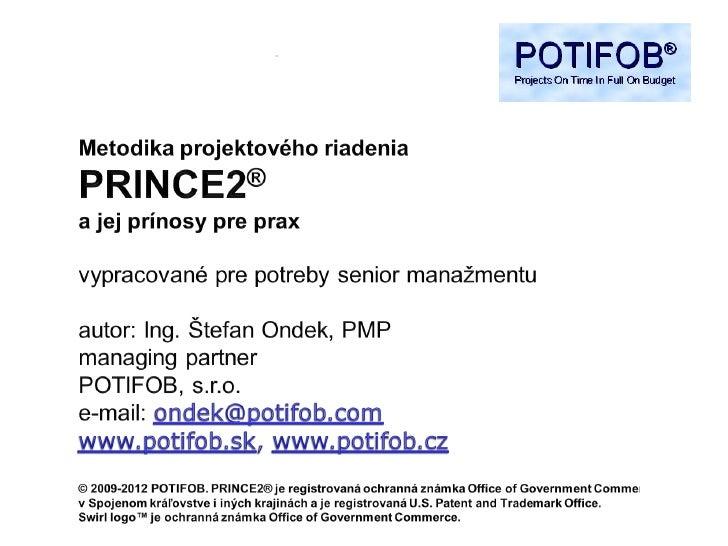 Účel tejto prezentácieOdpovedať na nasledujúce otázky: Čo je PRINCE2? Aké sú jeho prínosy? Aká je rola senior manažment...