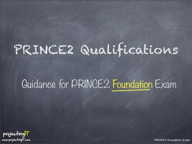 PRINCE2 Qualifications Guidance for PRINCE2 Foundation Exam  projectingIT  www.projectingIT.com  PRINCE2 Foundation Exam