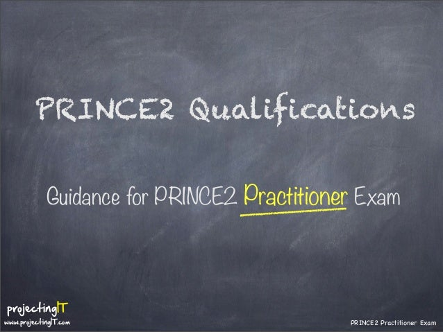 PRINCE2 Qualifications Guidance for PRINCE2 Practitioner Exam  projectingIT  www.projectingIT.com  PRINCE2 Practitioner Ex...