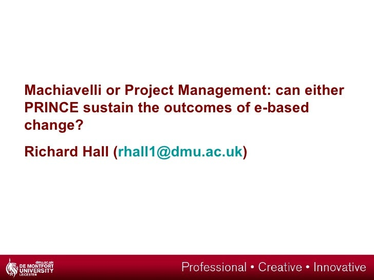 Machiavelli or Project Management: can either PRINCE sustain the outcomes of e-based change? Richard Hall ( [email_address...