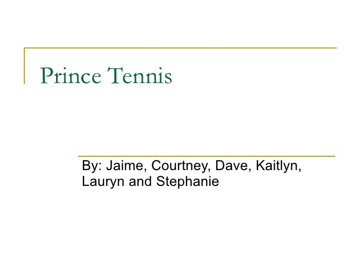 Prince Tennis By: Jaime, Courtney, Dave, Kaitlyn, Lauryn and Stephanie