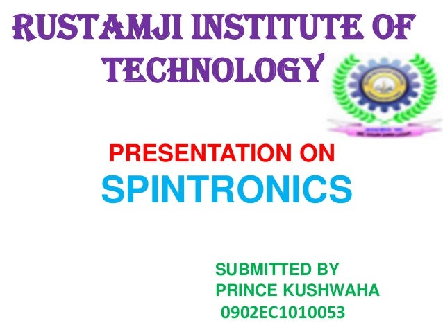 RUSTAMJI INSTITUTE OF TECHNOLOGY PRESENTATION ON  SPINTRONICS SUBMITTED BY PRINCE KUSHWAHA  0902EC1010053