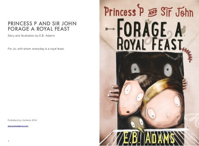 Story and Illustration by E.B. Adams For Jo, with whom everyday is a royal feast. Published by Conferre 2014 www.ebadams.c...