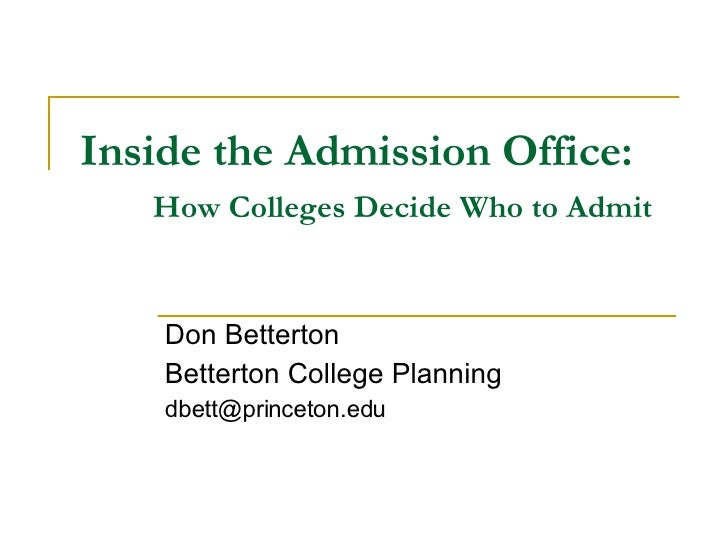 Inside the Admission Office: How Colleges Decide Who to Admit Don Betterton Betterton College Planning [email_address]