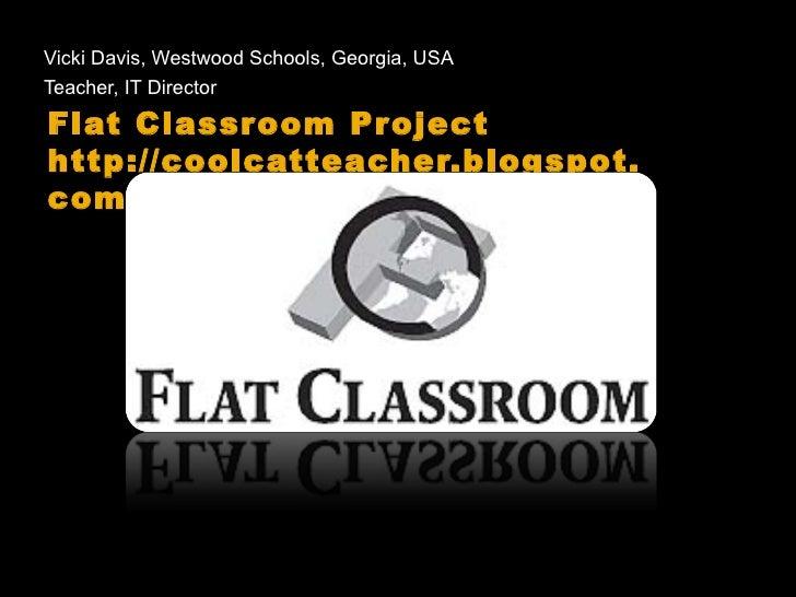 Flat Classroom Project http://coolcatteacher.blogspot.com <ul><li>Vicki Davis, Westwood Schools, Georgia, USA </li></ul><u...