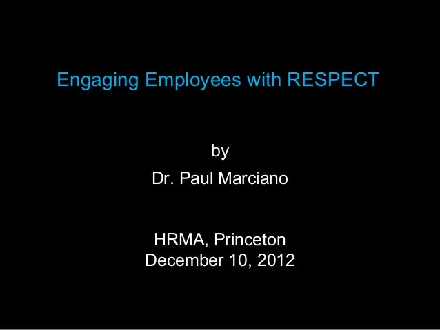 Engaging Employees with RESPECT                by         Dr. Paul Marciano         HRMA, Princeton        December 10, 2012