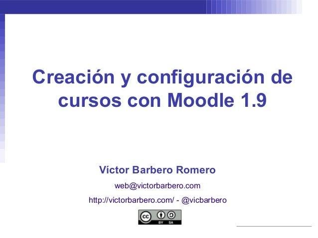 Creación y configuración de  cursos con Moodle 1.9       Víctor Barbero Romero            web@victorbarbero.com     http:/...
