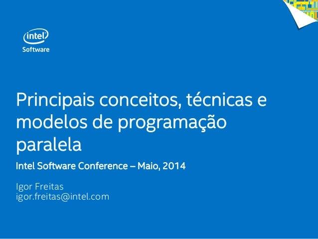 Principais conceitos, técnicas e modelos de programação paralela Intel Software Conference – Maio, 2014 Igor Freitas igor....