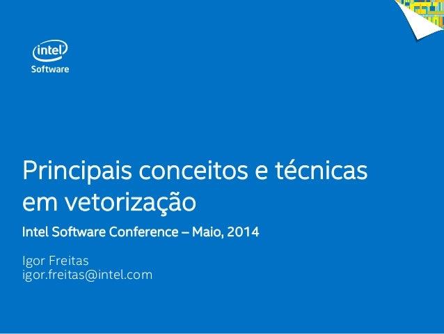 Principais conceitos e técnicas em vetorização Intel Software Conference – Maio, 2014 Igor Freitas igor.freitas@intel.com