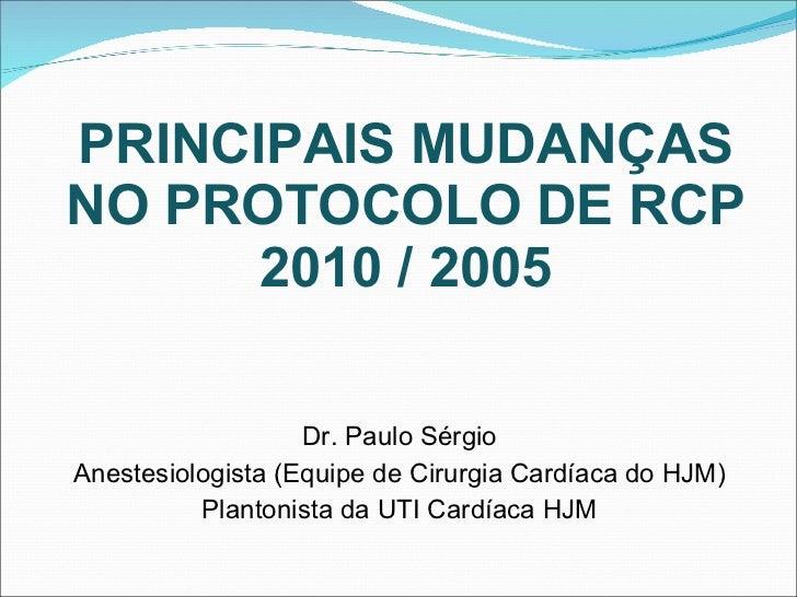 PRINCIPAIS MUDANÇAS NO PROTOCOLO DE RCP 2010 / 2005 <ul><li>Dr. Paulo Sérgio </li></ul><ul><li>Anestesiologista (Equipe de...