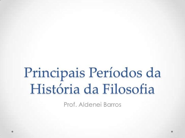Principais Períodos da História da Filosofia<br />Prof. Aldenei Barros <br />
