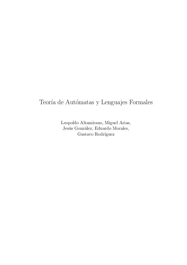 Teor´ de Aut´matas y Lenguajes Formales    ıa      o       Leopoldo Altamirano, Miguel Arias,        Jes´s Gonz´lez, Eduar...