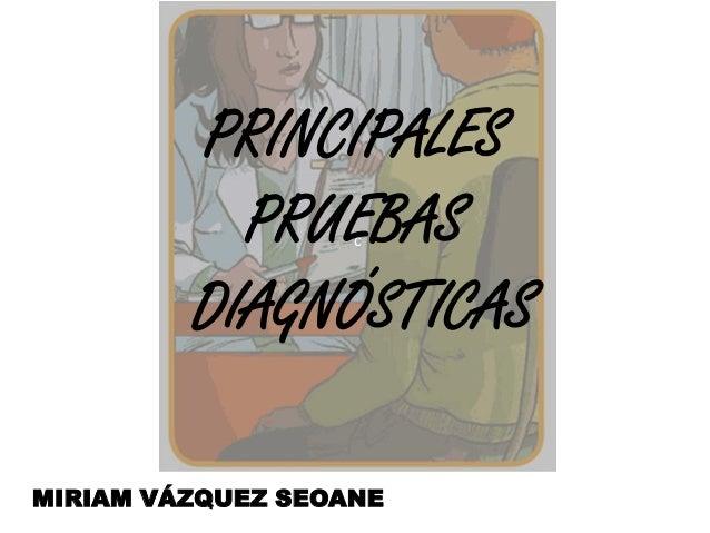 PRINCIPALES PRUEBAS DIAGNÓSTICAS c  MIRIAM VÁZQUEZ SEOANE