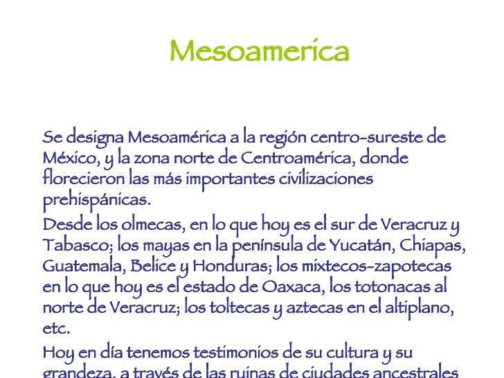 Mesoamerica Se designa Mesoamérica a la región centro-sureste de México, y la zona norte de Centroamérica, donde florecier...