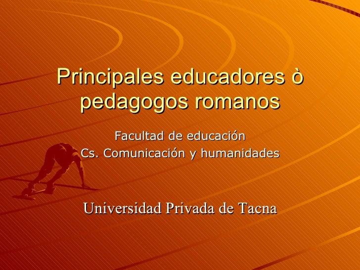 Principales educadores ò pedagogos romanos Facultad de educación Cs. Comunicación y humanidades Universidad Privada de Tacna
